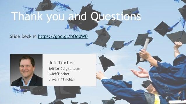 Slide Deck @ https://goo.gl/bQq0W0 32 Thank you and Questions Jeff Tincher jeff@610digital.com @JeffTincher linkd.in/Tinch...