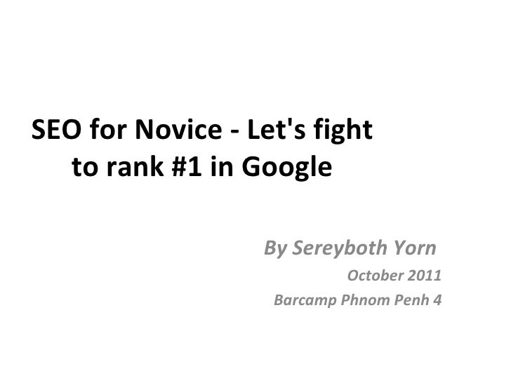 SEO for Novice - Let's fight to rank #1 in Google By Sereyboth Yorn  October 2011 Barcamp Phnom Penh 4