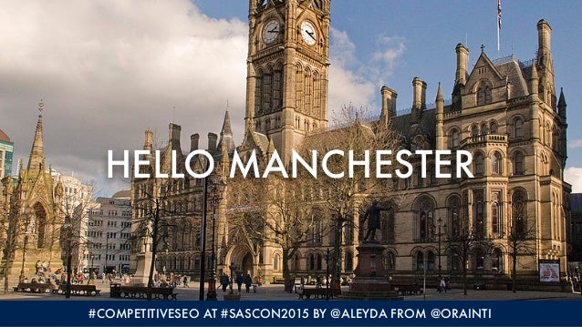 HELLO MANCHESTER #COMPETITIVESEO AT #SASCON2015 BY @ALEYDA FROM @ORAINTI