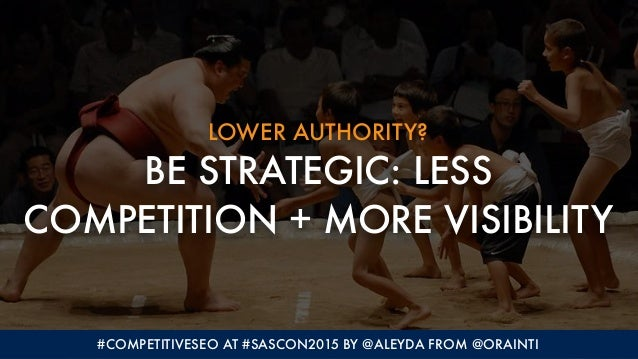 LOWER AUTHORITY? BE STRATEGIC: LESS COMPETITION + MORE VISIBILITY #COMPETITIVESEO AT #SASCON2015 BY @ALEYDA FROM @ORAINTI