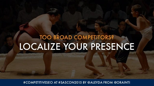 TOO BROAD COMPETITORS? LOCALIZE YOUR PRESENCE #COMPETITIVESEO AT #SASCON2015 BY @ALEYDA FROM @ORAINTI