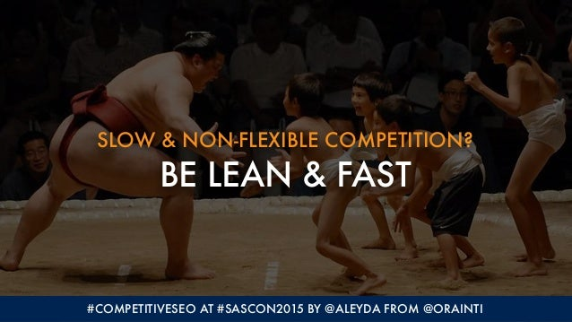 SLOW & NON-FLEXIBLE COMPETITION? BE LEAN & FAST #COMPETITIVESEO AT #SASCON2015 BY @ALEYDA FROM @ORAINTI