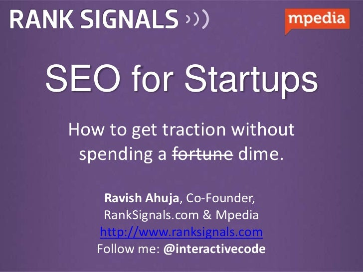 SEO for Startups How to get traction without  spending a fortune dime.     Ravish Ahuja, Co-Founder,     RankSignals.com &...