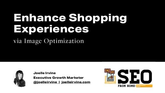 Joelle Irvine Executive Growth Marketer @joelleirvine | joelleirvine.com Enhance Shopping Experiences via Image Optimizati...