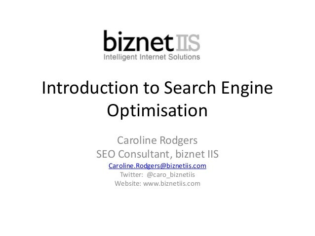 Introduction to Search Engine Optimisation Caroline Rodgers SEO Consultant, biznet IIS Caroline.Rodgers@biznetiis.com Twit...