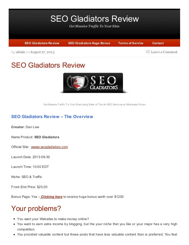 SEO Gladiators Review Get Massive Traffic To Your Sites Leave a Commentby admin on August 27, 2013 SEO Gladiators Review G...