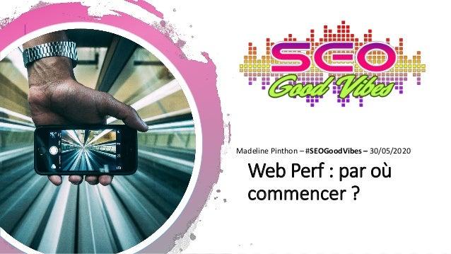 Web Perf : par où commencer ? Madeline Pinthon – #SEOGoodVibes – 30/05/2020