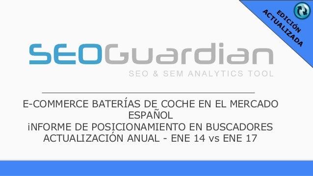 E-COMMERCE BATERÍAS DE COCHE EN EL MERCADO ESPAÑOL iNFORME DE POSICIONAMIENTO EN BUSCADORES ACTUALIZACIÓN ANUAL - ENE 14 v...