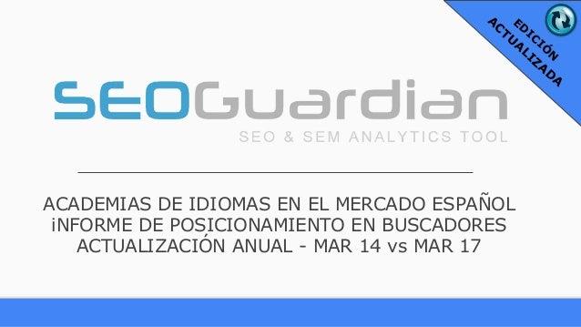 ACADEMIAS DE IDIOMAS EN EL MERCADO ESPAÑOL iNFORME DE POSICIONAMIENTO EN BUSCADORES ACTUALIZACIÓN ANUAL - MAR 14 vs MAR 17...