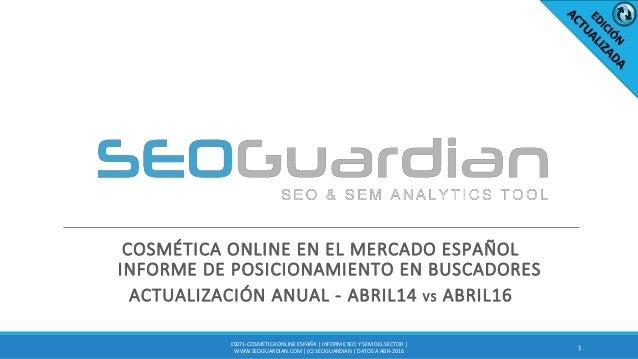 COSMÉTICA ONLINE EN EL MERCADO ESPAÑOL INFORME DE POSICIONAMIENTO EN BUSCADORES ACTUALIZACIÓN ANUAL - ABRIL14 VS ABRIL16 1...
