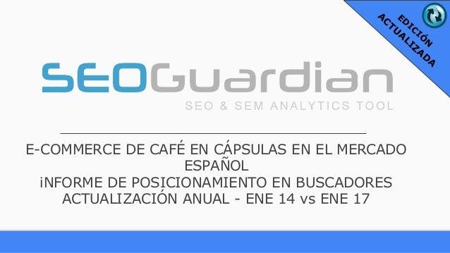 E-COMMERCE DE CAFÉ EN CÁPSULAS EN EL MERCADO ESPAÑOL iNFORME DE POSICIONAMIENTO EN BUSCADORES ACTUALIZACIÓN ANUAL - ENE 14...