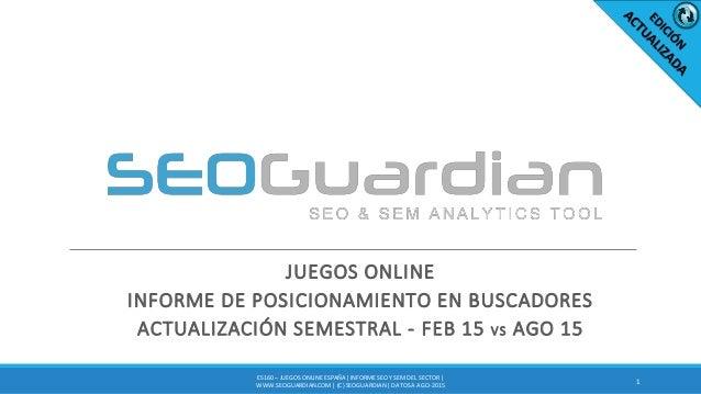 JUEGOS ONLINE INFORME DE POSICIONAMIENTO EN BUSCADORES ACTUALIZACIÓN SEMESTRAL - FEB 15 VS AGO 15 1 ES160 – JUEGOS ONLINEE...