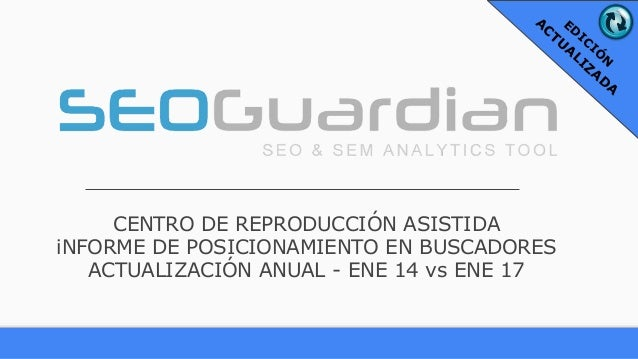 CENTRO DE REPRODUCCIÓN ASISTIDA iNFORME DE POSICIONAMIENTO EN BUSCADORES ACTUALIZACIÓN ANUAL - ENE 14 vs ENE 17 ED ICIÓ N ...