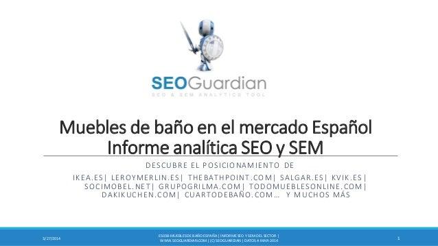 Muebles de baño en el mercado Español Informe analítica SEO y SEM DESCUBRE EL POSICIONAMIENTO DE IKEA.ES| LEROYMERLIN.ES| ...