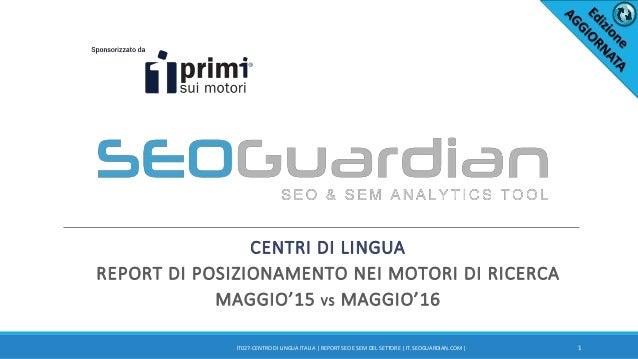 CENTRI DI LINGUA REPORT DI POSIZIONAMENTO NEI MOTORI DI RICERCA MAGGIO'15 VS MAGGIO'16 1IT027-CENTRO DI LINGUA ITALIA | RE...