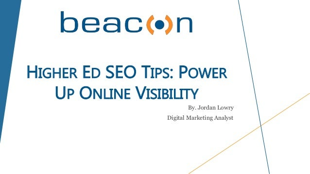 HIGHER ED SEO TIPS: POWER UP ONLINE VISIBILITY By. Jordan Lowry Digital Marketing Analyst