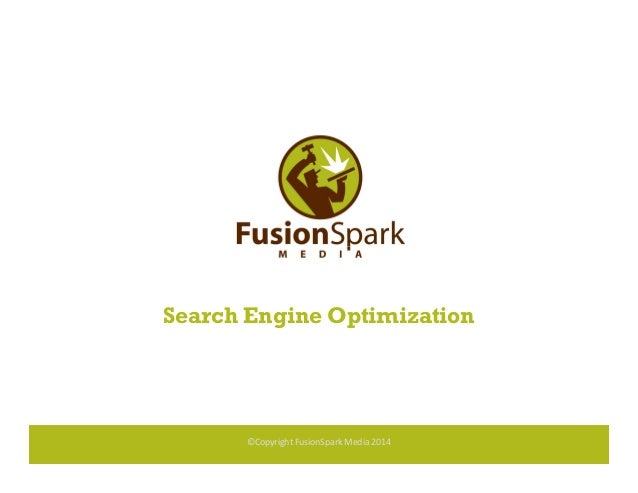 Search Engine Optimization ©Copyright FusionSpark Media 2014