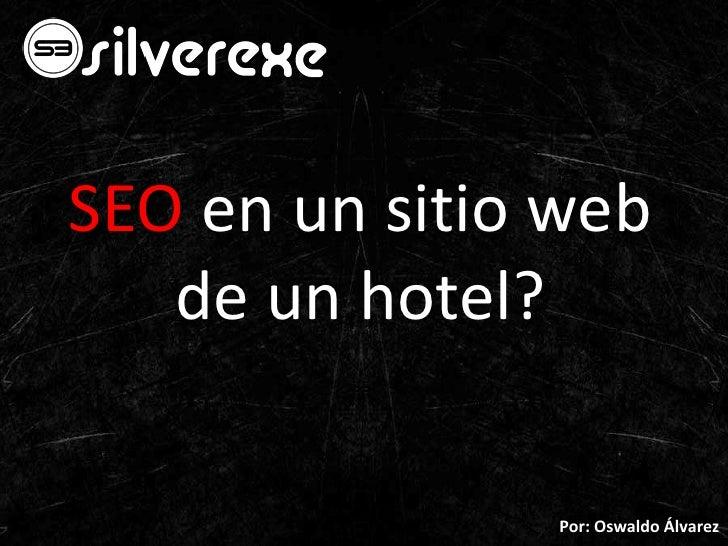 SEO en un sitio web de un hotel?<br />Por: Oswaldo Álvarez<br />