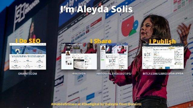 ORAINTI.COM @ALEYDA FB.COM/ALEYDASEOTIPS/ I Do SEO BITLY.COM/LIBROSEOALEYDA I PublishI Share #mobilefirstseo at #3xedigital...