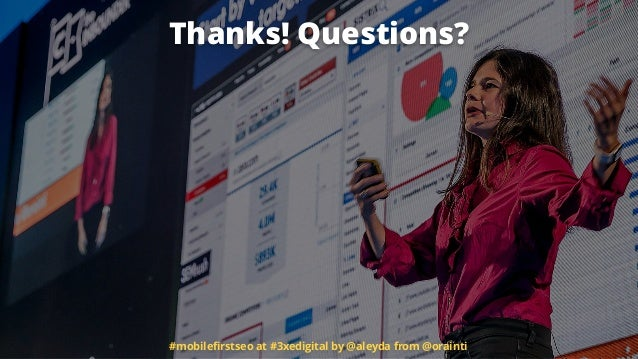 Thanks! Questions? #mobilefirstseo at #3xedigital by @aleyda from @orainti