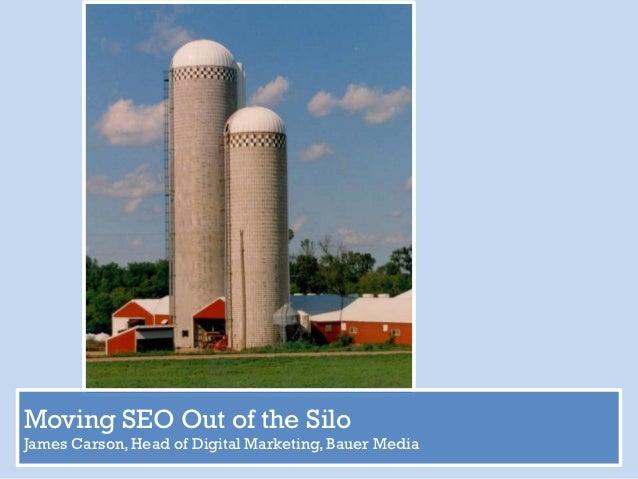 Moving SEO Out of the SiloJames Carson, Head of Digital Marketing, Bauer Media