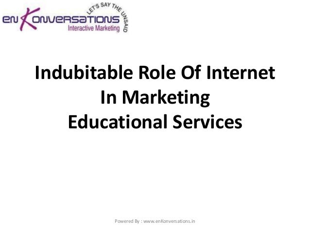 Indubitable Role Of Internet       In Marketing   Educational Services         Powered By : www.enKonversations.in