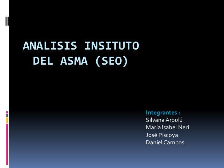 ANALISIS INSITUTO  DEL ASMA (SEO)                    Integrantes :                    Silvana Arbulú                    Ma...