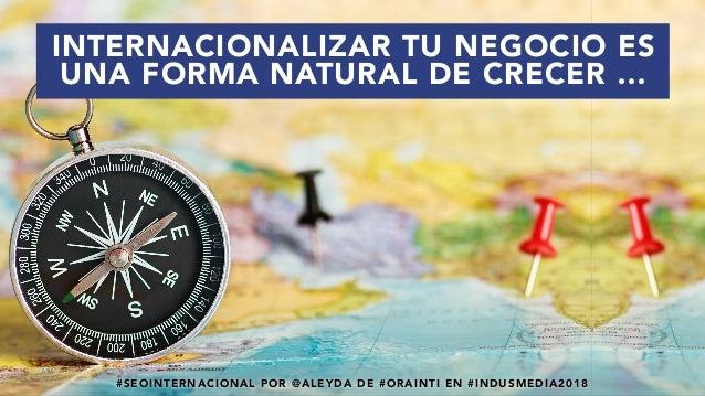 #SEOINTERNACIONAL POR @ALEYDA DE #ORAINTI EN #INDUSMEDIA2018 INTERNACIONALIZAR TU NEGOCIO ES UNA FORMA NATURAL DE CRECER …...