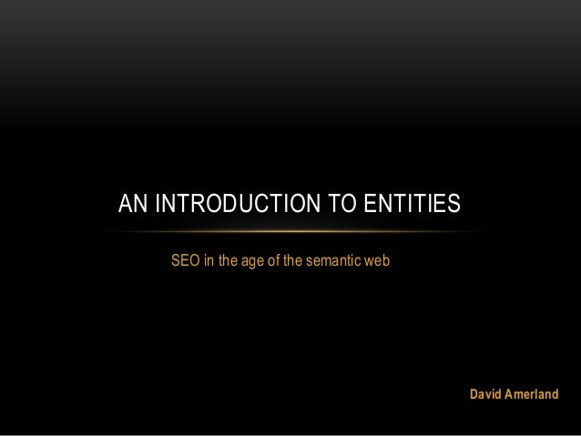 SEO in the age of the semantic web AN INTRODUCTION TO ENTITIES David Amerland