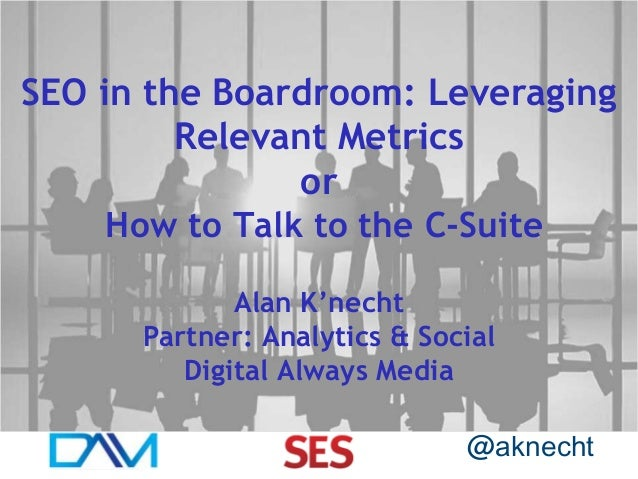 SEO in the Boardroom: Leveraging Relevant Metrics or How to Talk to the C-Suite Alan K'necht Partner: Analytics & Social D...