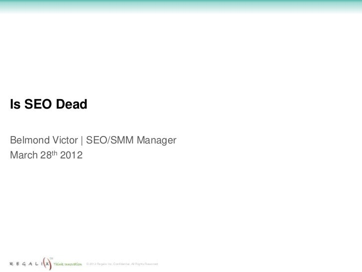 Is SEO DeadBelmond Victor | SEO/SMM ManagerMarch 28th 2012              © 2012 Regalix Inc. Confidential, All Rights Reser...