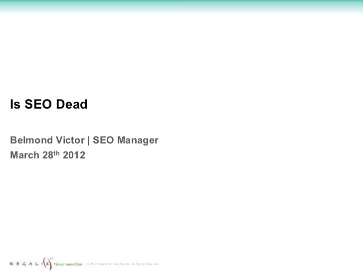 Is SEO DeadBelmond Victor   SEO ManagerMarch 28th 2012              © 2012 Regalix Inc. Confidential, All Rights Reserved
