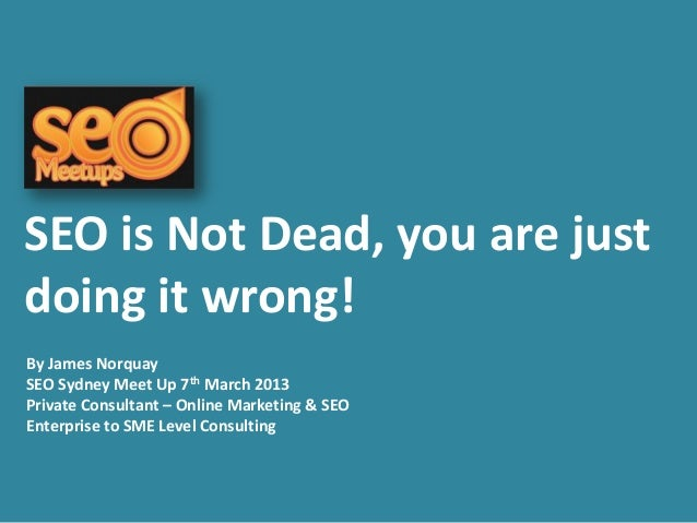 SEO is Not Dead, you are justdoing it wrong!By James NorquaySEO Sydney Meet Up 7th March 2013Private Consultant – Online M...