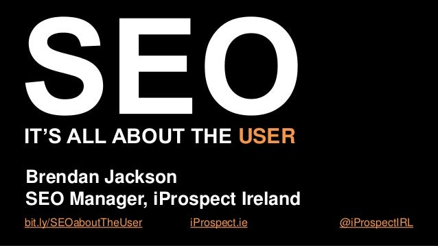 IT'S ALL ABOUT THE USER Brendan Jackson SEO Manager, iProspect Ireland bit.ly/SEOaboutTheUser  iProspect.ie  @iProspectIRL