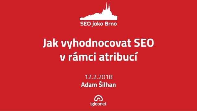Jak vyhodnocovat SEO v rá mci atribucí 12.2.2018 Adam Š ilhan