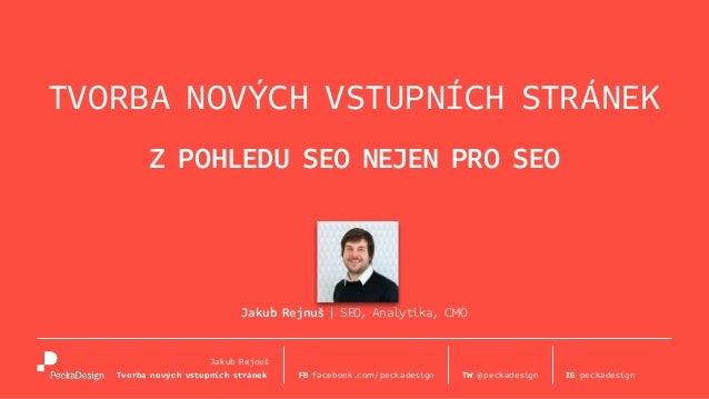 Z POHLEDU SEO NEJEN PRO SEO Jakub Rejnuš   SEO, Analytika, CMO TVORBA NOVÝCH VSTUPNÍCH STRÁNEK FB facebook.com/peckadesign...