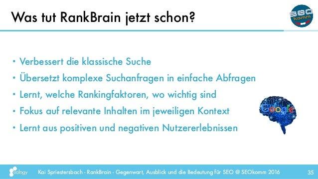 Kai Spriestersbach - RankBrain - Gegenwart, Ausblick und die Bedeutung für SEO @ SEOkomm 2016 35 • Verbessert die klassisc...