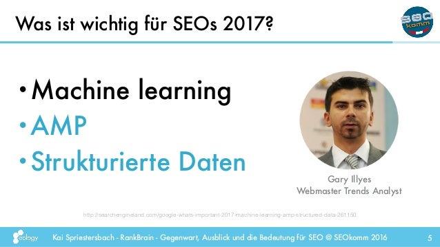 Kai Spriestersbach - RankBrain - Gegenwart, Ausblick und die Bedeutung für SEO @ SEOkomm 2016 5 •Machine learning •AMP •St...