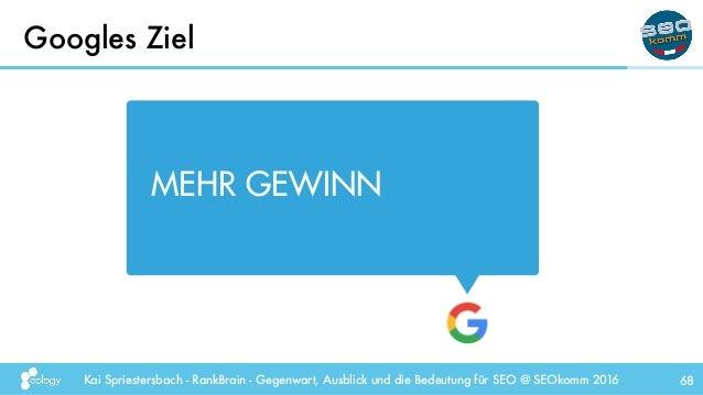 Kai Spriestersbach - RankBrain - Gegenwart, Ausblick und die Bedeutung für SEO @ SEOkomm 2016 Googles Ziel 68 MEHR GEWINN