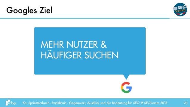 Kai Spriestersbach - RankBrain - Gegenwart, Ausblick und die Bedeutung für SEO @ SEOkomm 2016 Googles Ziel 70 MEHR NUTZER ...