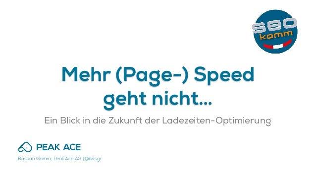 Bastian Grimm, Peak Ace AG | @basgr Mehr (Page-) Speed geht nicht… Ein Blick in die Zukunft der Ladezeiten-Optimierung