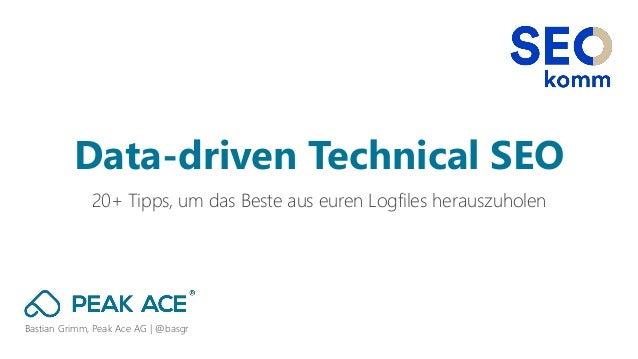 Bastian Grimm, Peak Ace AG | @basgr 20+ Tipps, um das Beste aus euren Logfiles herauszuholen Data-driven Technical SEO
