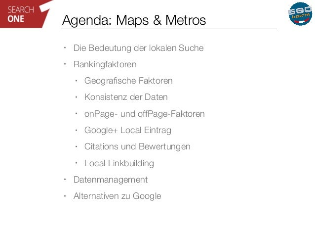 Agenda: Maps & Metros  • Die Bedeutung der lokalen Suche  • Rankingfaktoren  • Geografische Faktoren  • Konsistenz der Dat...