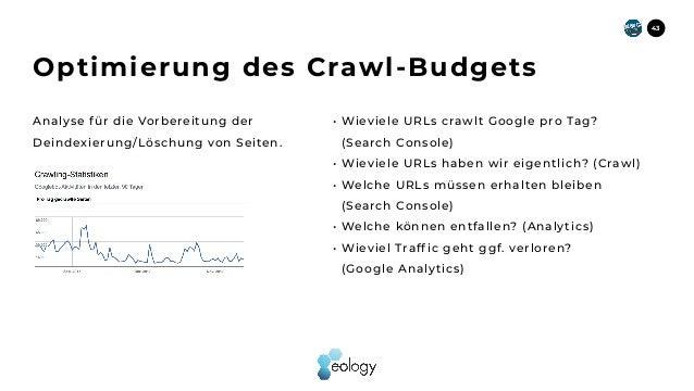 43 Optimierung des Crawl-Budgets Analyse für die Vorbereitung der Deindexierung/Löschung von Seiten. • Wieviele URLs crawl...