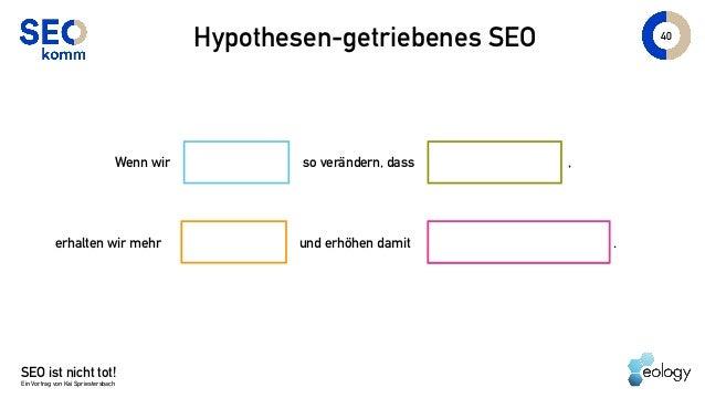 SEO ist nicht tot! Ein Vortrag von Kai Spriestersbach 40 Hypothesen-getriebenes SEO Wenn wir so verändern, dass erhalten w...