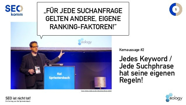 """SEO ist nicht tot! Ein Vortrag von Kai Spriestersbach Jedes Keyword / Jede Suchphrase hat seine eigenen Regeln! 5 """"FÜR JED..."""