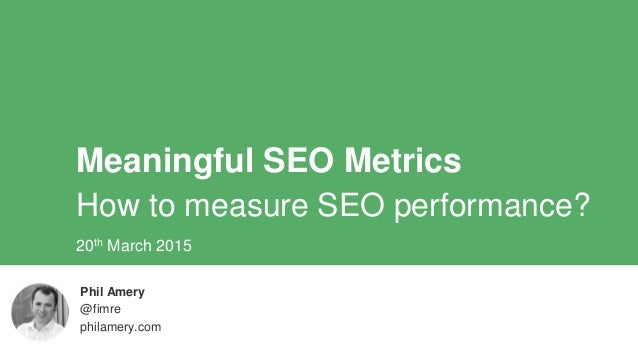 Meaningful SEO Metrics How to measure SEO performance? Phil Amery @fimre philamery.com 20th March 2015