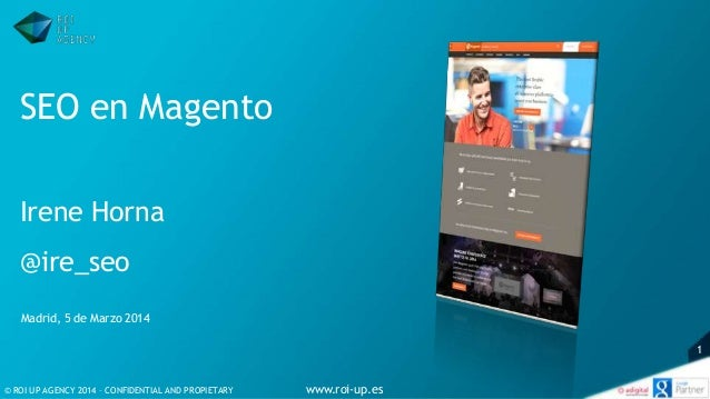© ROI UP AGENCY 2014 – CONFIDENTIAL AND PROPIETARY www.roi-up.es 1 SEO en Magento Irene Horna @ire_seo Madrid, 5 de Marzo ...