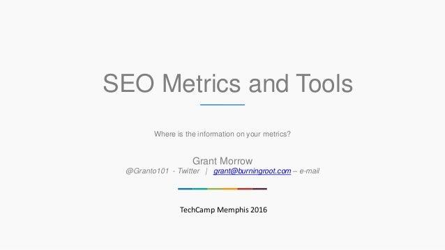 SEO Metrics and Tools Where is the information on your metrics? Grant Morrow @Granto101 - Twitter   grant@burningroot.com ...