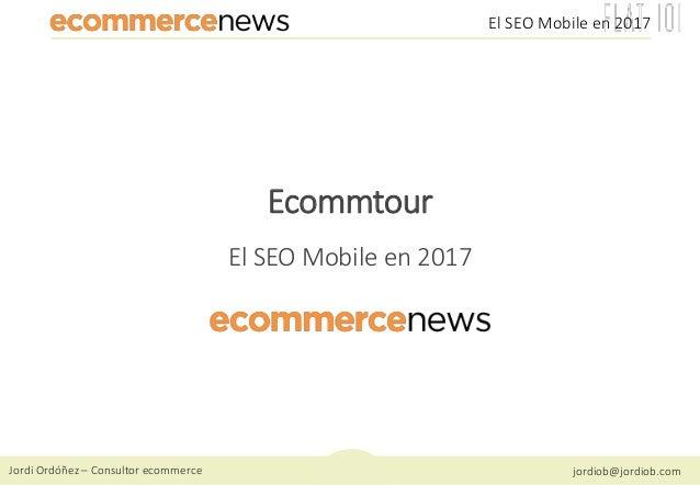 Jordi Ordóñez – Consultor ecommerce jordiob@jordiob.com El SEO Mobile en 2017 Ecommtour El SEO Mobile en 2017